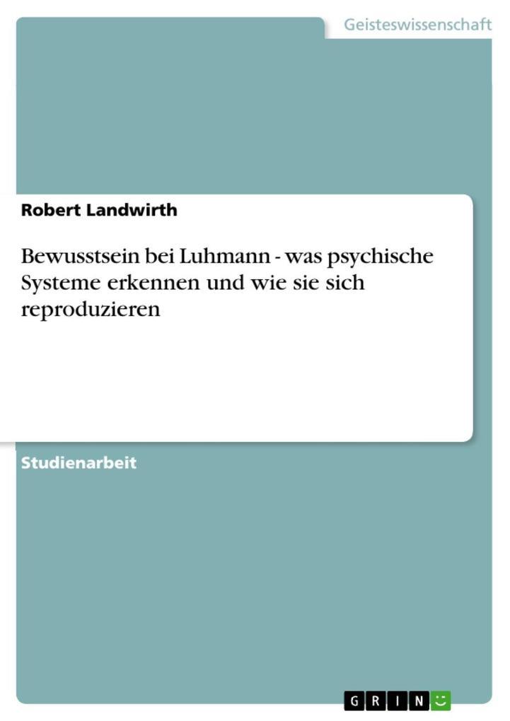 Bewusstsein bei Luhmann - was psychische Systeme erkennen und wie sie sich reproduzieren