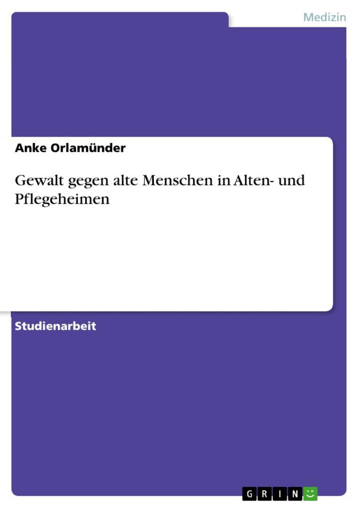 Gewalt gegen alte Menschen in Alten- und Pflegeheimen als eBook von Anke Orlamünder - GRIN Verlag