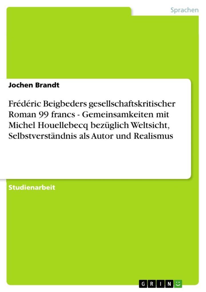 Frédéric Beigbeders gesellschaftskritischer Roman 99 francs - Gemeinsamkeiten mit Michel Houellebecq bezüglich Weltsicht Selbstverständnis als Autor und Realismus