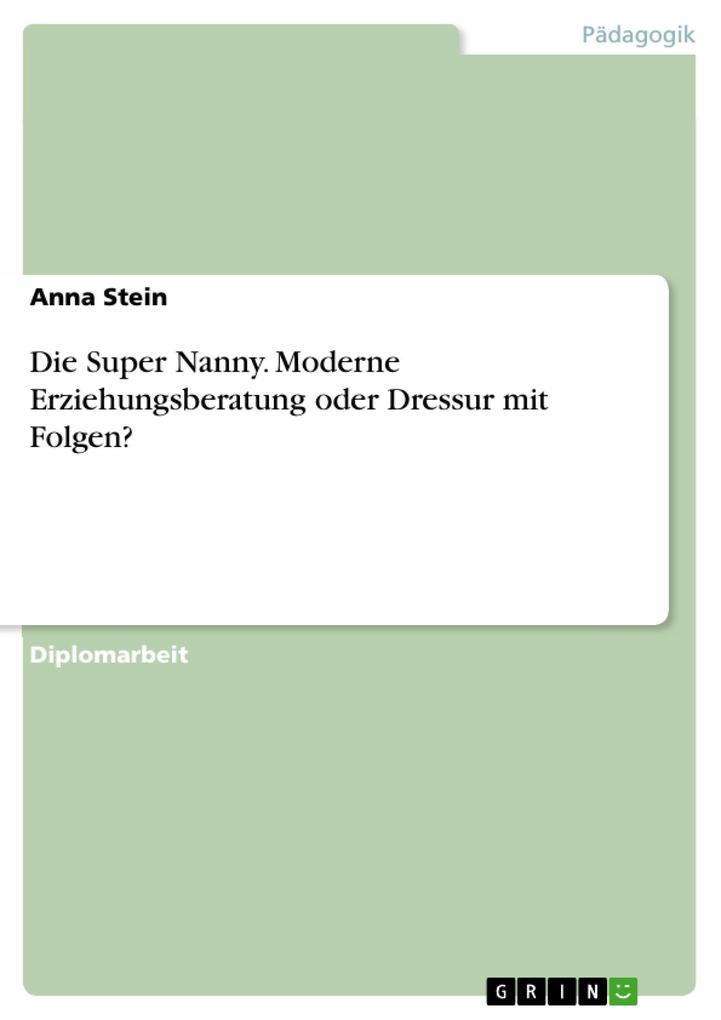 Die Super Nanny. Moderne Erziehungsberatung oder Dressur mit Folgen? als eBook von Anna Stein - GRIN Verlag