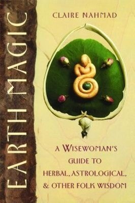 Earth Magic: A Wisewoman's Guide to Herbal, Astrological, and Other Folk Wisdom als Taschenbuch