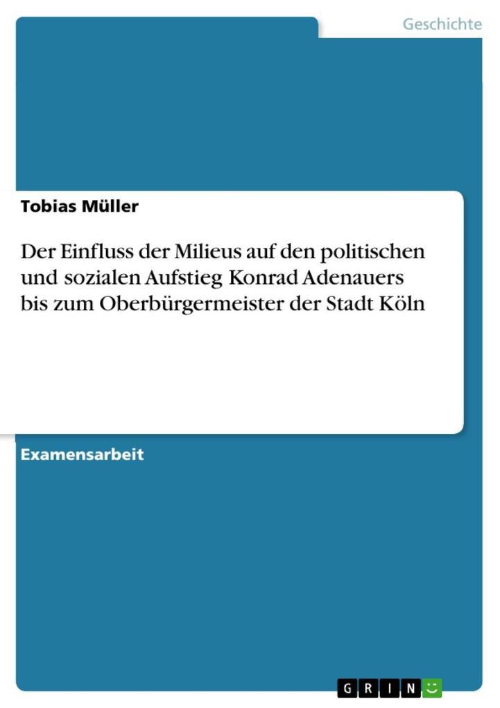 Der Einfluss der Milieus auf den politischen und sozialen Aufstieg Konrad Adenauers bis zum Oberbürgermeister der Stadt Köln