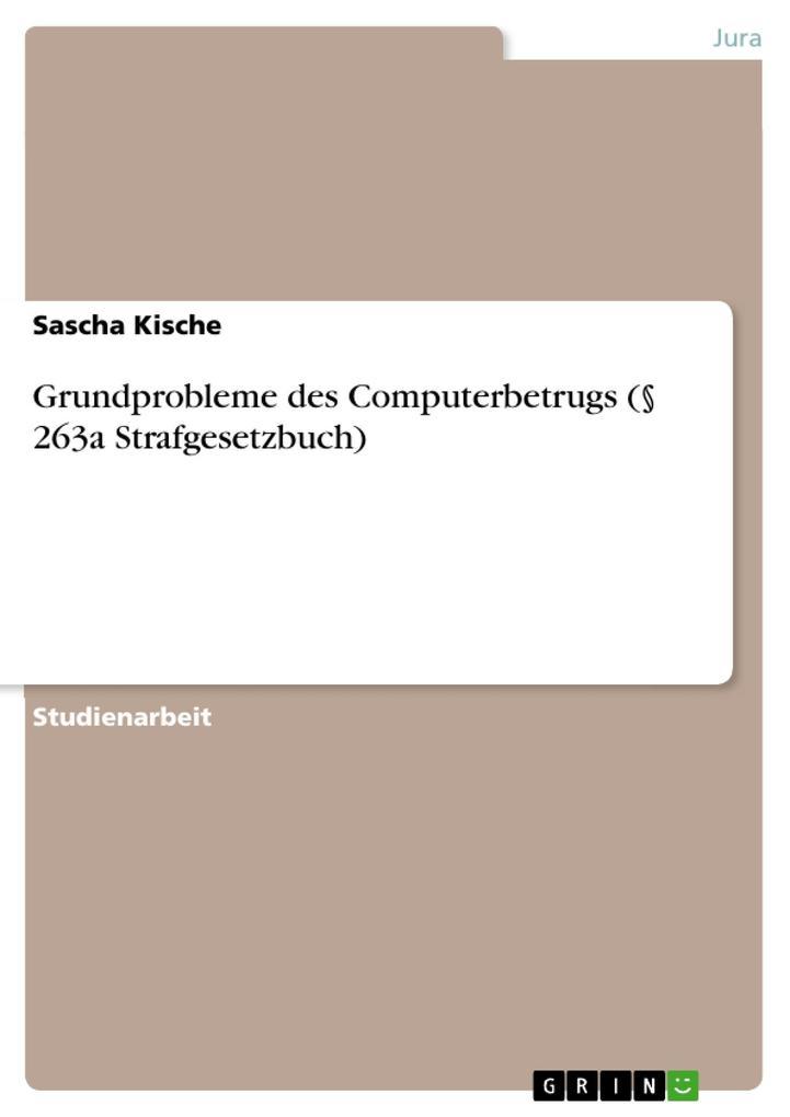 Grundprobleme des Computerbetrugs (§ 263a Strafgesetzbuch) als eBook von Sascha Kische - GRIN Verlag