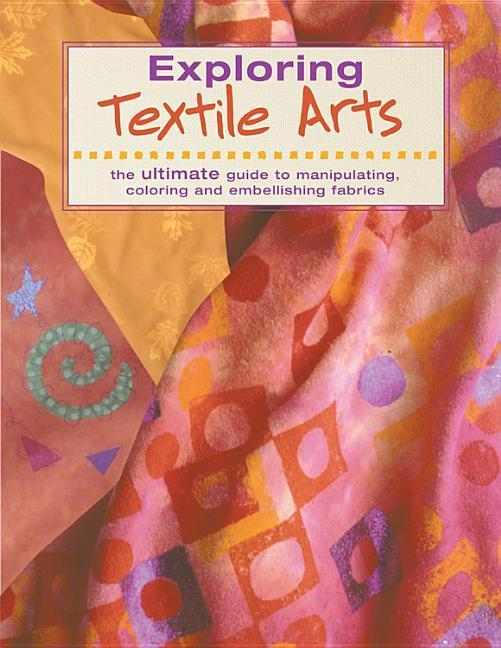 Exploring Textile Arts: The Ultimate Guide to Manipulating, Coloring and Embellishing Fabrics als Taschenbuch