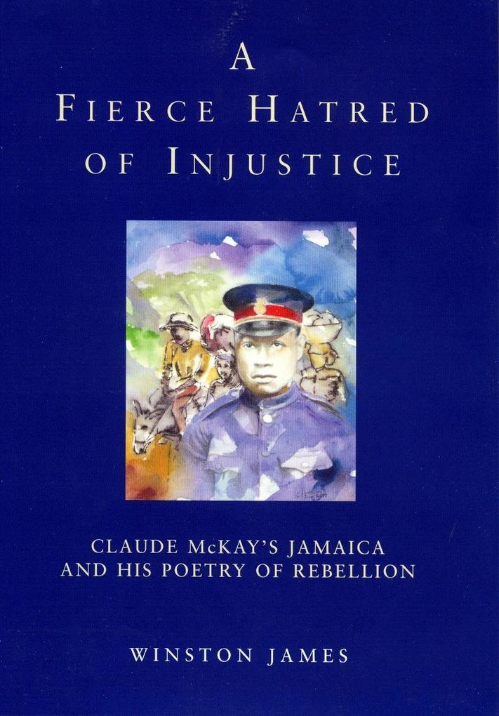 A Fierce Hatred of Injustice: Claude McKay's Jamaica and His Poetry of Rebellion als Buch