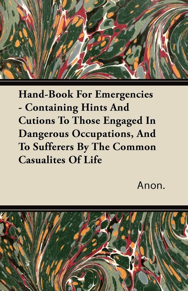 Hand-Book For Emergencies - Containing Hints And Cutions To Those Engaged In Dangerous Occupations, And To Sufferers By The Common Casualites Of L...
