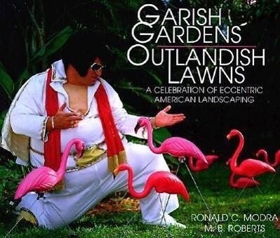 Garish Gardens Outlandish Lawns: A Celebration of Eccentric American Landscaping als Buch