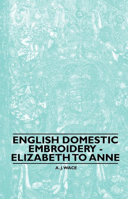 English Domestic Embroidery - Elizabeth to Anne als eBook von A. J. Wace