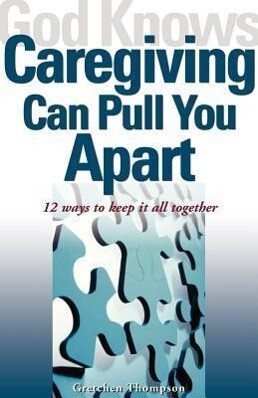 God Knows Caregiving Can Pull You Apart: 12 Ways to Keep It All Together als Taschenbuch