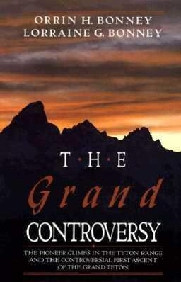 The Grand Controversy: The Pioneer Climbs in the Teton Range and the Controversial First Ascent of the Grand Teton als Taschenbuch