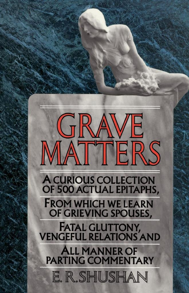 Grave Matters: A Curious Collection of 500 Actual Epitaphs, from Which We Learn of Grieving Spouses, Fatal Gluttony, Vengeful Relatio als Taschenbuch