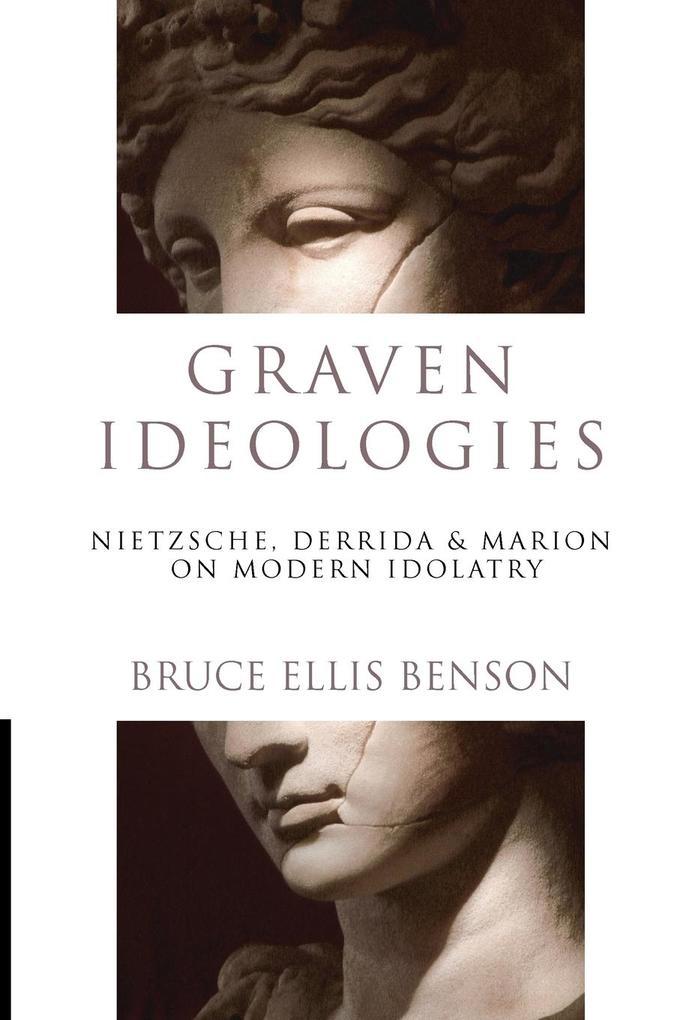 Graven Ideologies: Nietzsche, Derrida & Marion on Modern Idolatry als Taschenbuch