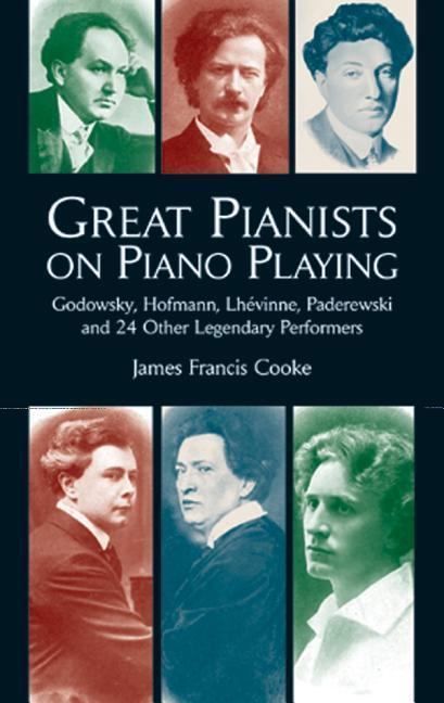 Great Pianists on Piano Playing: Godowsky, Hofmann, Lhevinne, Paderewski and 24 Other Legendary Performers als Taschenbuch