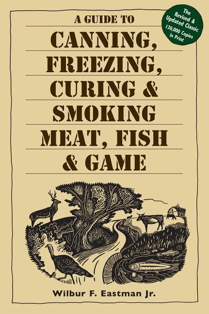 A Guide to Canning, Freezing, Curing and Smoking Meat, Fish and Game als Taschenbuch