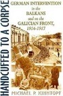 Handcuffed to a Corpse: German Intervention in the Balkans and on the Galacian Front, 1914-1917