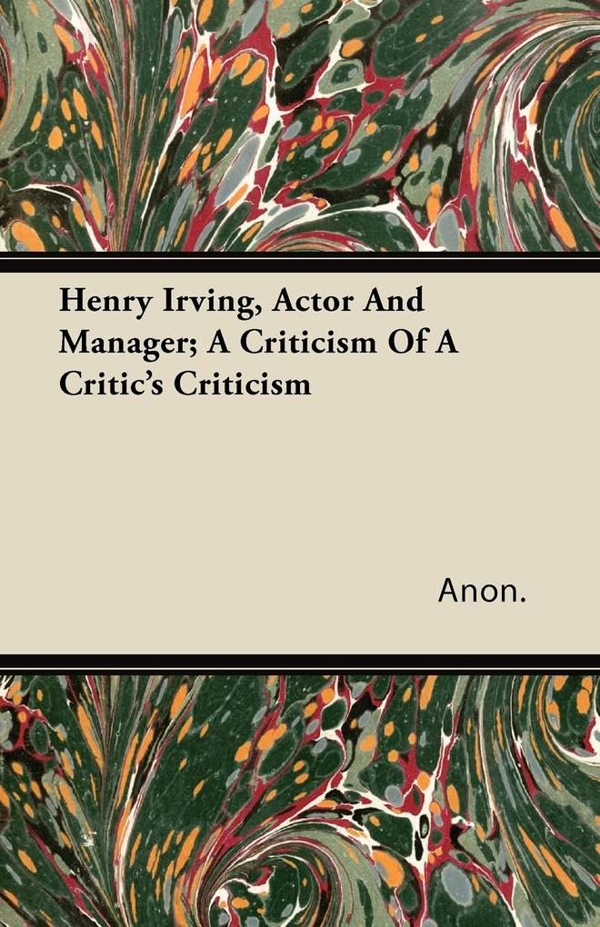 Henry Irving, Actor and Manager; A Criticism of...