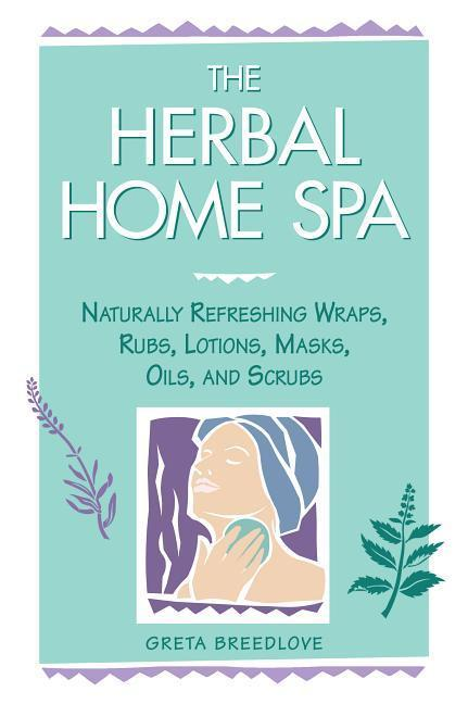 The Herbal Home Spa: Naturally Refreshing Wraps, Rubs, Lotions, Masks, Oils, and Scrubs als Taschenbuch