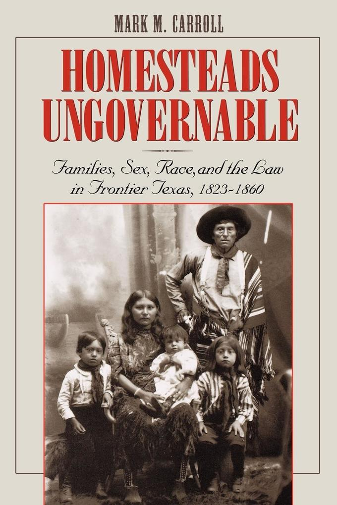 Homesteads Ungovernable: Families, Sex, Race, and the Law in Frontier Texas, 1823-1860 als Taschenbuch