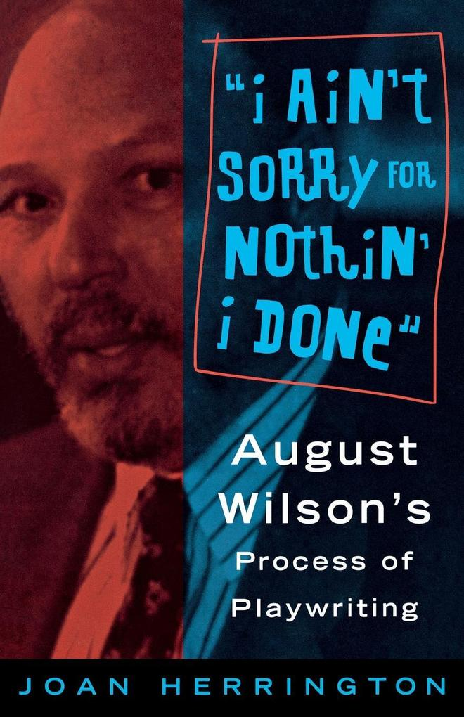 I Ain't Sorry for Nothin' I Done: August Wilson's Process of Playwriting als Taschenbuch