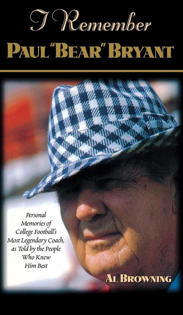 """I Remember Paul """"bear"""" Bryant: Personal Memoires of College Football's Most Legendary Coach, as Told by the People Who Knew Him Best als Buch"""