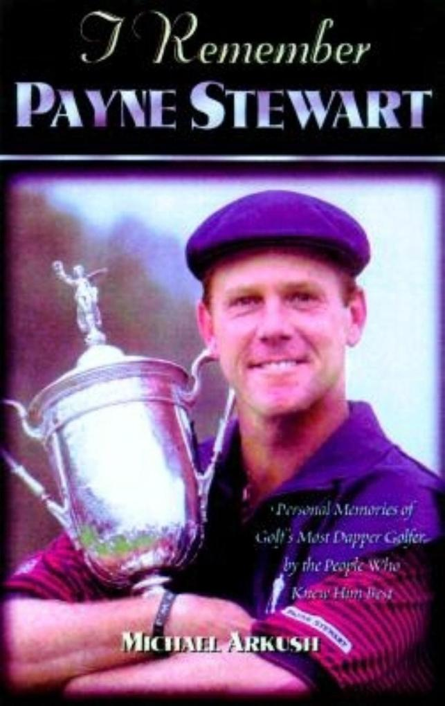 I Remember Payne Stewart: Personal Memories of Golf's Most Dapper Champion by the People Who Knew Him Best als Buch