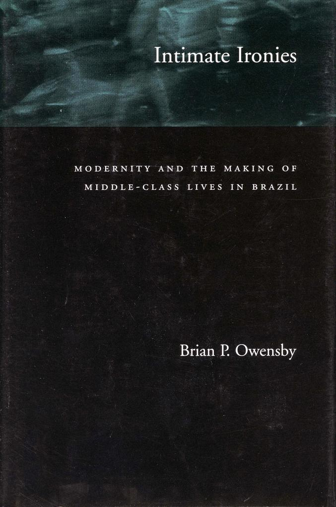 Intimate Ironies: Modernity and the Making of Middle-Class Lives in Brazil als Taschenbuch