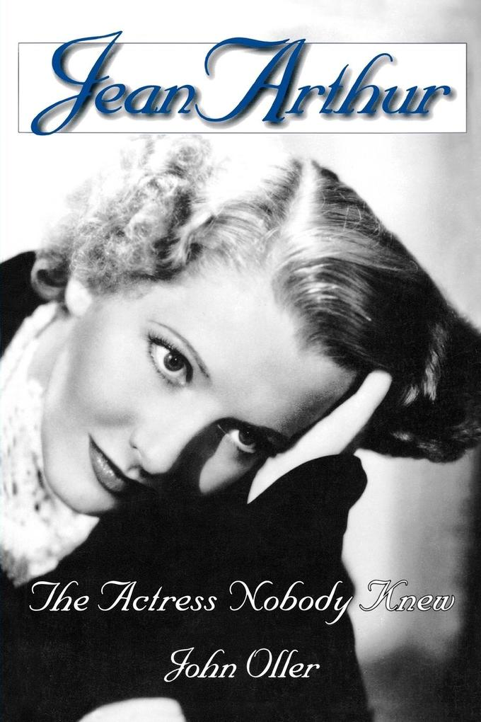 Jean Arthur: The Actress Nobody Knew als Taschenbuch
