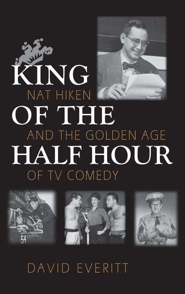 King of the Half Hour: Nat Hiken and the Golden Age of TV Comedy als Buch