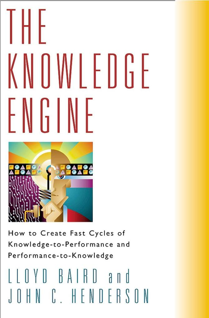 The Knowledge Engine: How to Create Fast Cycles of Knowledge to Performance and Performance to Knowledge als Buch