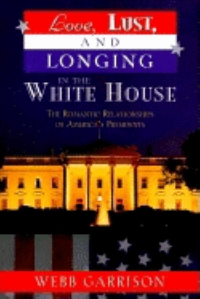 Love, Lust, and Longing in the White House: The Romantic Relationships of America's Presidents als Taschenbuch
