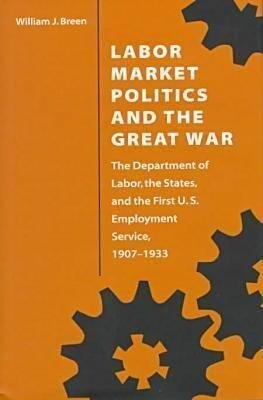 Labor Market Politics and the Great War: The Department of Labor, the States, and the First U.S. Employment Service, 1907-1933 als Buch