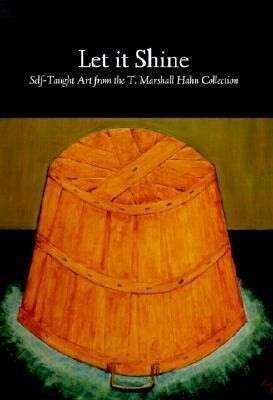 Let It Shine: Self-Taught Art from the T. Marshall Hahn Collection als Buch