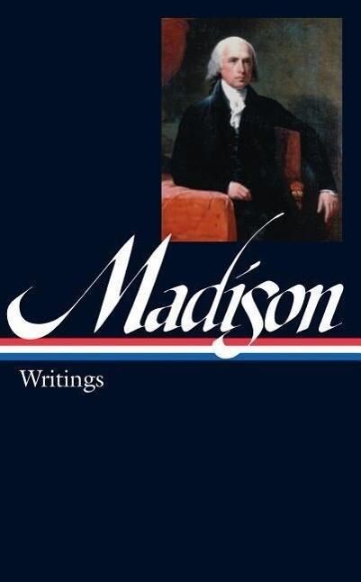 James Madison: Writings: Writings 1772-1836 als Buch