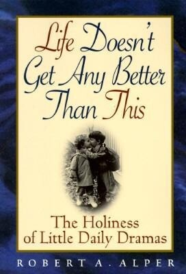 Life Doesn't Get Any Better Than This: The Holiness of Little Daily Dramas als Taschenbuch