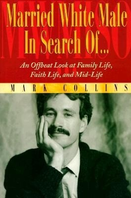 Married White Male in Search Of...: An Offbeat Look at Family Life, Faith Life, and Mid-Life als Taschenbuch