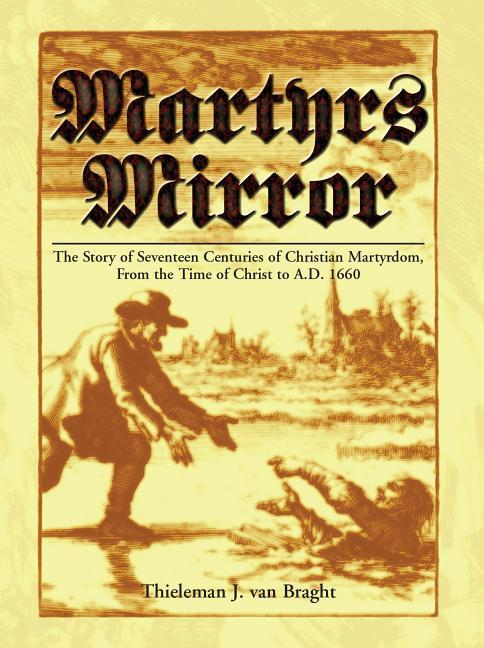 Martyrs Mirror: The Story of Seventeen Centuries of Christian Martyrdom, from the Time of Christ to A.D. 1660 als Buch