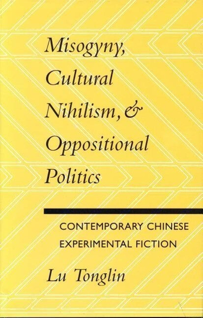 Misogyny, Cultural Nihilism, and Oppositional Politics: Contemporary Chinese Experimental Fiction als Taschenbuch