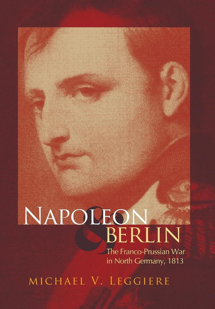 Napoleon and Berlin: The Franco-Prussian War in North Germany, 1813 als Buch