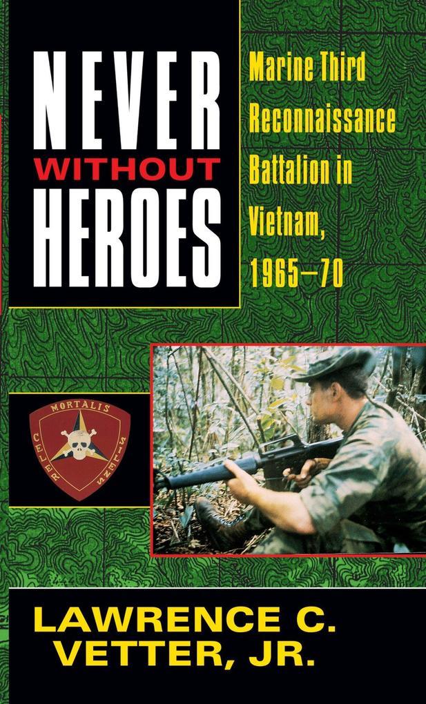 Never Without Heroes: Marine Third Reconnaissance Battalion in Vietnam, 1965-70 als Taschenbuch