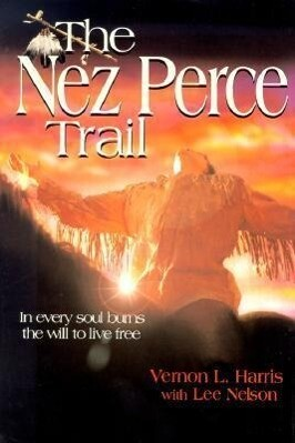 The Nez Perce Trail: In Every Soul Burns the Will to Live Free als Buch