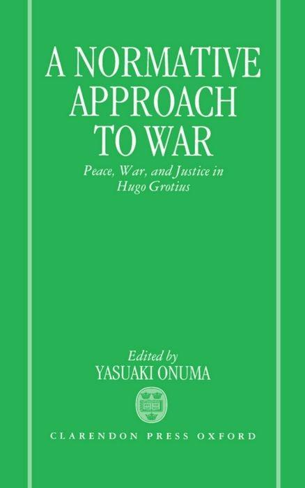A Normative Approach to War: Peace, War, and Justice in Hugo Grotius als Buch