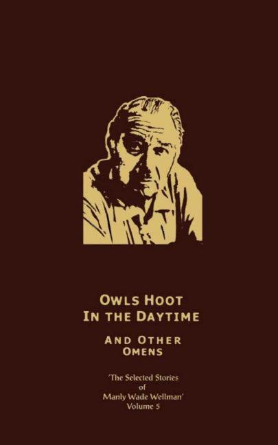 The Selected Stories of Manly Wade Wellman Volume 5: Owls Hoot in the Daytime & Other Omens: The Selected Stories of Manly Wade Wellman, Volume Five als Buch