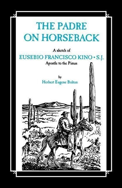 The Padre on Horseback: A Sketch of Eusebio Francisco Kino, S.J. Apostle to the Pimas als Taschenbuch