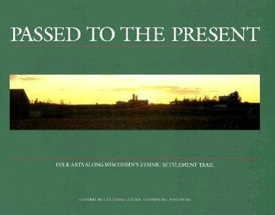 Passed to the Present: Folk Arts Along Wisconsin's Ethnic Settlement Trail als Taschenbuch