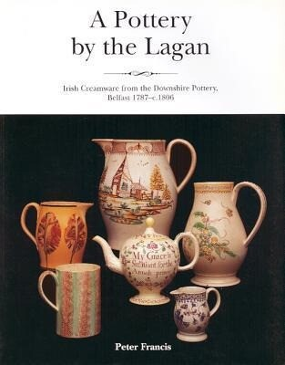 A Pottery by the Lagan: Irish Creamware from the Downshire China Manufacto als Taschenbuch