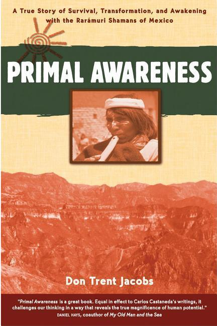 Primal Awareness: A True Story of Survival, Transformation, and Awakening with the Raramuri Shamans of Mexico als Taschenbuch