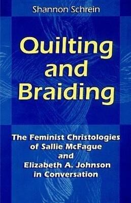 Quilting and Braiding: The Feminist Christologies of Sallie McFague and Elizabeth A. Johnson in Conversation als Taschenbuch