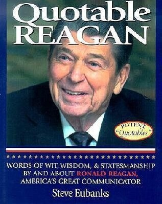 Quotable Reagan: Words of Wit, Wisdom, Statesmanship by and about Ronald Reagan, America's Great Communicator als Buch