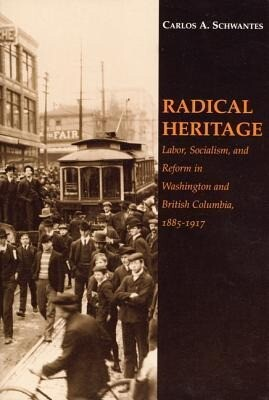 Radical Heritage: Labor, Socialism, and Reform in Washington and British Columbia, 1885-1917 als Taschenbuch