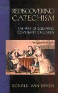 Rediscovering Catechism: The Art of Equipping Covenant Children als Taschenbuch
